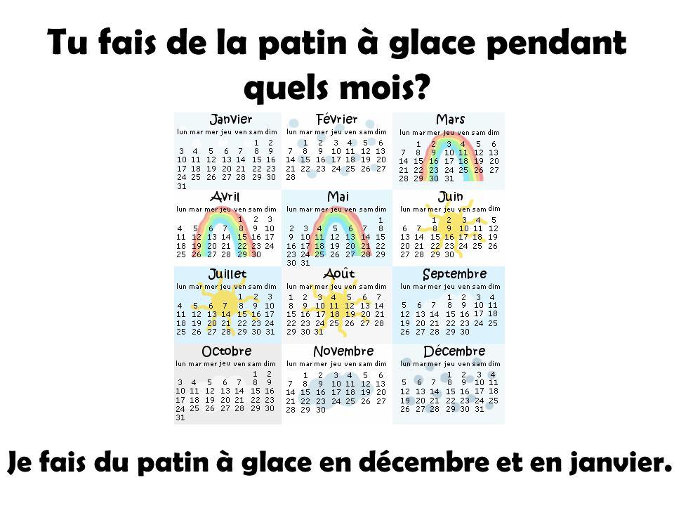 Tu fais de la patin à glace pendant quels mois? Je fais du patin à glace en décembre et en janvier.