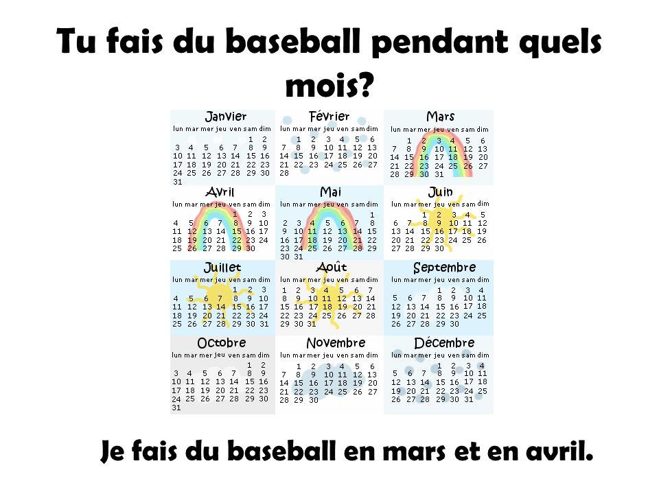 Tu fais du baseball pendant quels mois? Je fais du baseball en mars et en avril.