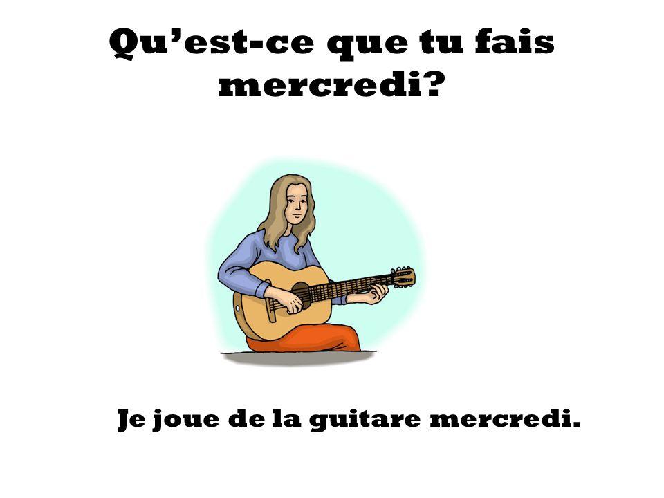 Quest-ce que tu fais mercredi? Je joue de la guitare mercredi.