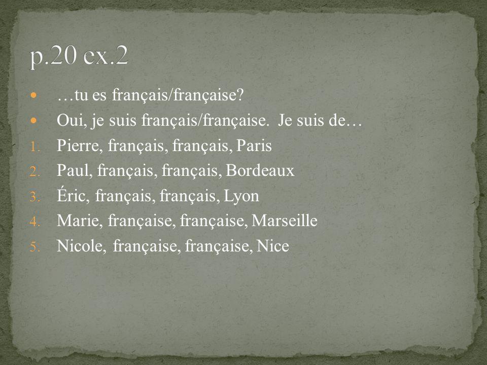 …tu es français/française? Oui, je suis français/française. Je suis de… 1. Pierre, français, français, Paris 2. Paul, français, français, Bordeaux 3.