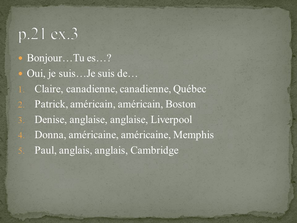 Bonjour…Tu es…? Oui, je suis…Je suis de… 1. Claire, canadienne, canadienne, Québec 2. Patrick, américain, américain, Boston 3. Denise, anglaise, angla