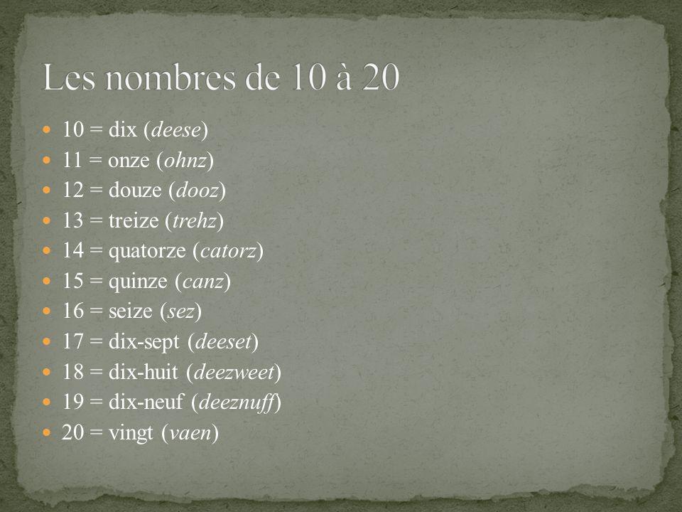 10 = dix (deese) 11 = onze (ohnz) 12 = douze (dooz) 13 = treize (trehz) 14 = quatorze (catorz) 15 = quinze (canz) 16 = seize (sez) 17 = dix-sept (deeset) 18 = dix-huit (deezweet) 19 = dix-neuf (deeznuff) 20 = vingt (vaen)