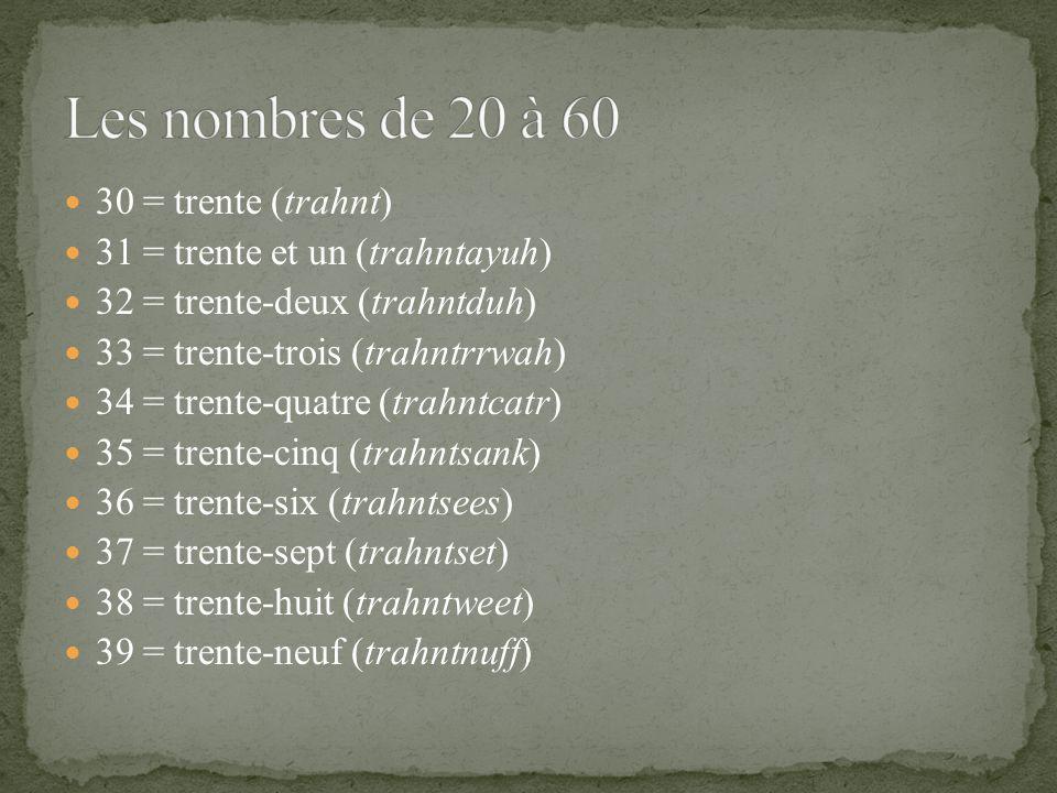 30 = trente (trahnt) 31 = trente et un (trahntayuh) 32 = trente-deux (trahntduh) 33 = trente-trois (trahntrrwah) 34 = trente-quatre (trahntcatr) 35 = trente-cinq (trahntsank) 36 = trente-six (trahntsees) 37 = trente-sept (trahntset) 38 = trente-huit (trahntweet) 39 = trente-neuf (trahntnuff)