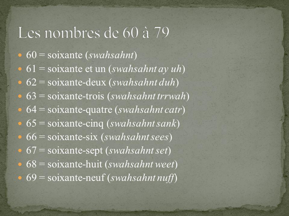 60 = soixante (swahsahnt) 61 = soixante et un (swahsahnt ay uh) 62 = soixante-deux (swahsahnt duh) 63 = soixante-trois (swahsahnt trrwah) 64 = soixante-quatre (swahsahnt catr) 65 = soixante-cinq (swahsahnt sank) 66 = soixante-six (swahsahnt sees) 67 = soixante-sept (swahsahnt set) 68 = soixante-huit (swahsahnt weet) 69 = soixante-neuf (swahsahnt nuff)
