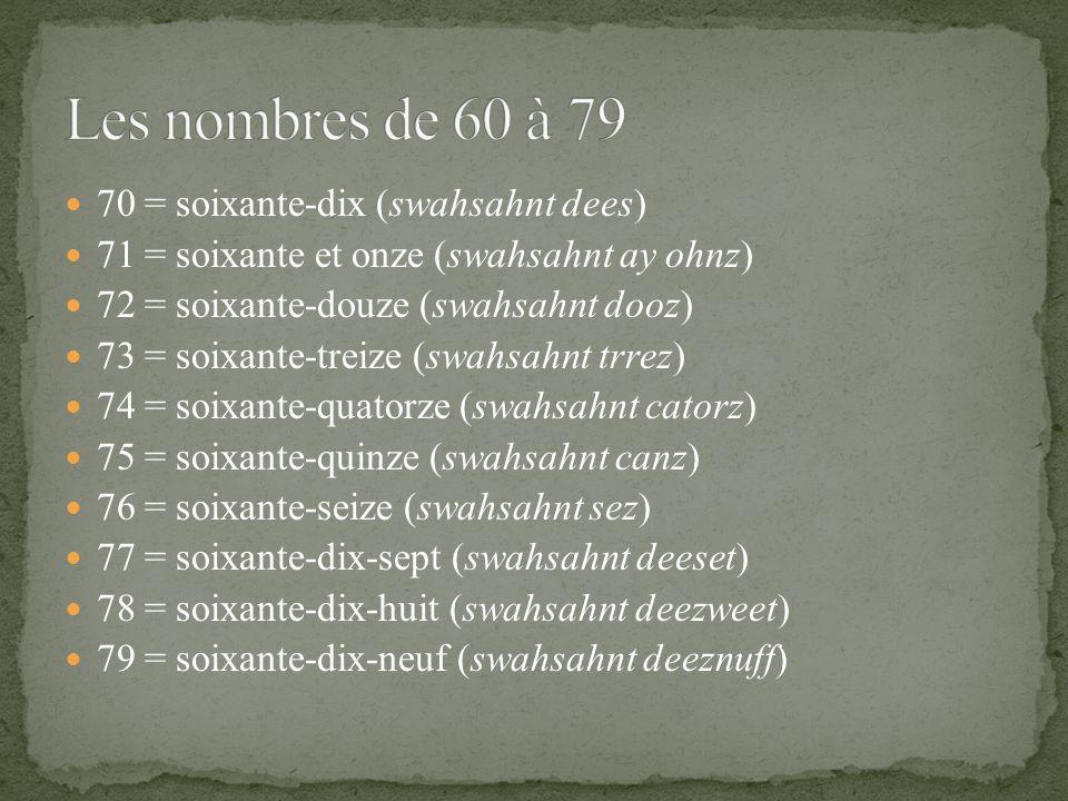 70 = soixante-dix (swahsahnt dees) 71 = soixante et onze (swahsahnt ay ohnz) 72 = soixante-douze (swahsahnt dooz) 73 = soixante-treize (swahsahnt trrez) 74 = soixante-quatorze (swahsahnt catorz) 75 = soixante-quinze (swahsahnt canz) 76 = soixante-seize (swahsahnt sez) 77 = soixante-dix-sept (swahsahnt deeset) 78 = soixante-dix-huit (swahsahnt deezweet) 79 = soixante-dix-neuf (swahsahnt deeznuff)