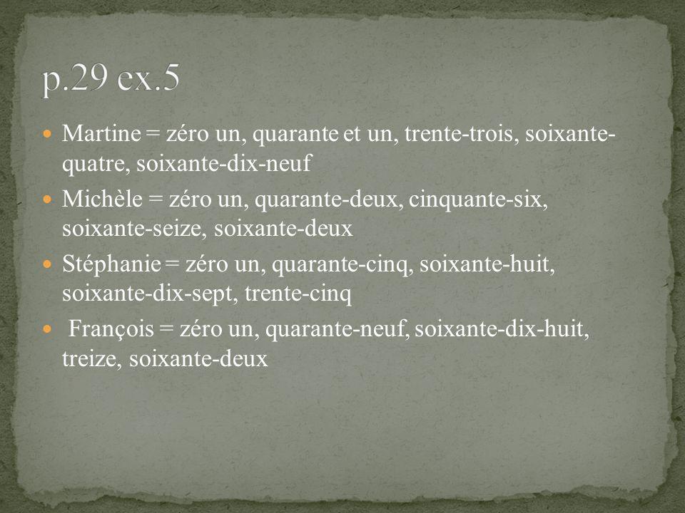 Martine = zéro un, quarante et un, trente-trois, soixante- quatre, soixante-dix-neuf Michèle = zéro un, quarante-deux, cinquante-six, soixante-seize, soixante-deux Stéphanie = zéro un, quarante-cinq, soixante-huit, soixante-dix-sept, trente-cinq François = zéro un, quarante-neuf, soixante-dix-huit, treize, soixante-deux