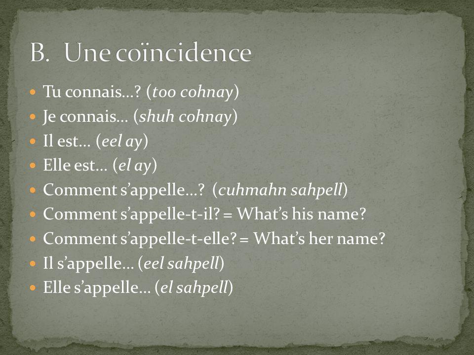 Tu connais…? (too cohnay) Je connais… (shuh cohnay) Il est… (eel ay) Elle est… (el ay) Comment sappelle…? (cuhmahn sahpell) Comment sappelle-t-il? = W