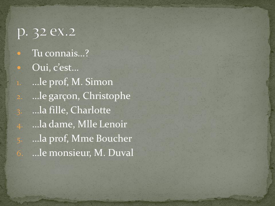 Tu connais…? Oui, cest… 1. …le prof, M. Simon 2. …le garçon, Christophe 3. …la fille, Charlotte 4. …la dame, Mlle Lenoir 5. …la prof, Mme Boucher 6. …