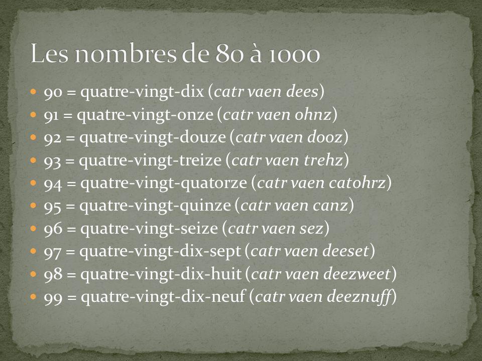 90 = quatre-vingt-dix (catr vaen dees) 91 = quatre-vingt-onze (catr vaen ohnz) 92 = quatre-vingt-douze (catr vaen dooz) 93 = quatre-vingt-treize (catr vaen trehz) 94 = quatre-vingt-quatorze (catr vaen catohrz) 95 = quatre-vingt-quinze (catr vaen canz) 96 = quatre-vingt-seize (catr vaen sez) 97 = quatre-vingt-dix-sept (catr vaen deeset) 98 = quatre-vingt-dix-huit (catr vaen deezweet) 99 = quatre-vingt-dix-neuf (catr vaen deeznuff)