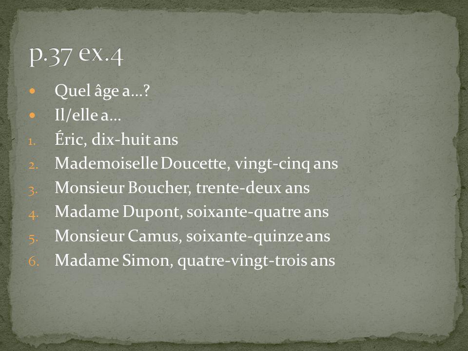Quel âge a…? Il/elle a… 1. Éric, dix-huit ans 2. Mademoiselle Doucette, vingt-cinq ans 3. Monsieur Boucher, trente-deux ans 4. Madame Dupont, soixante