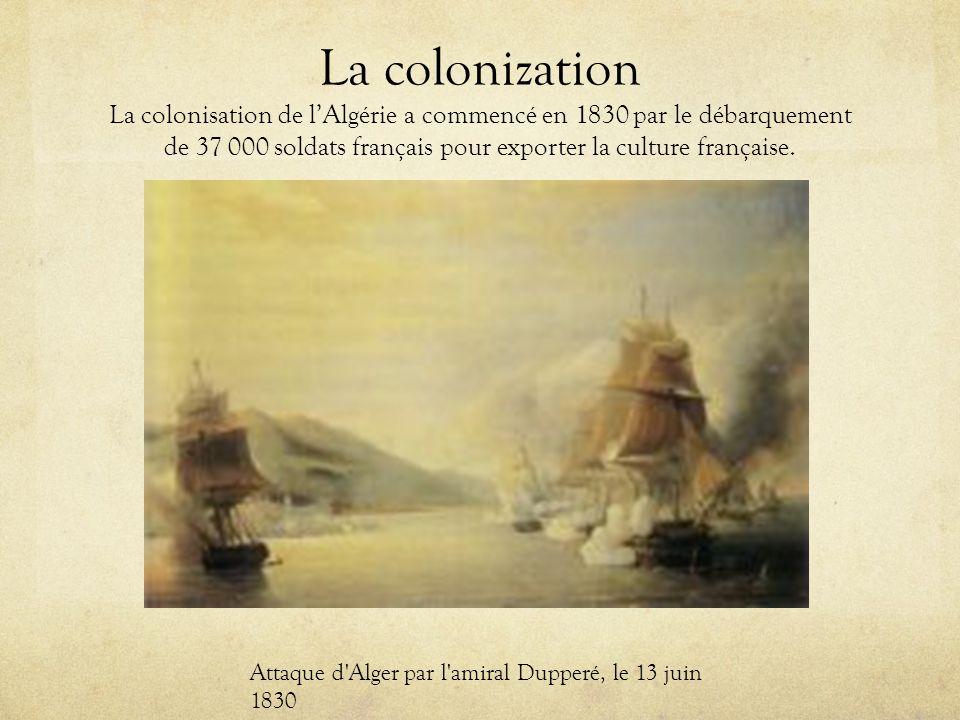 La colonization La colonisation de lAlgérie a commencé en 1830 par le débarquement de 37 000 soldats français pour exporter la culture française.