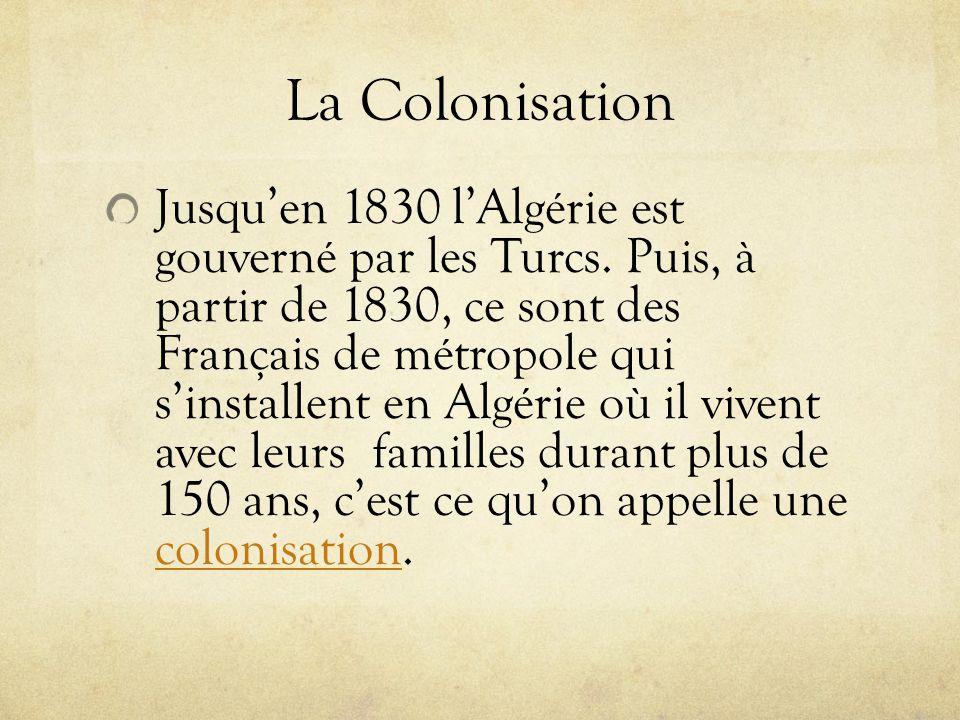 La Colonisation Jusquen 1830 lAlgérie est gouverné par les Turcs. Puis, à partir de 1830, ce sont des Français de métropole qui sinstallent en Algérie