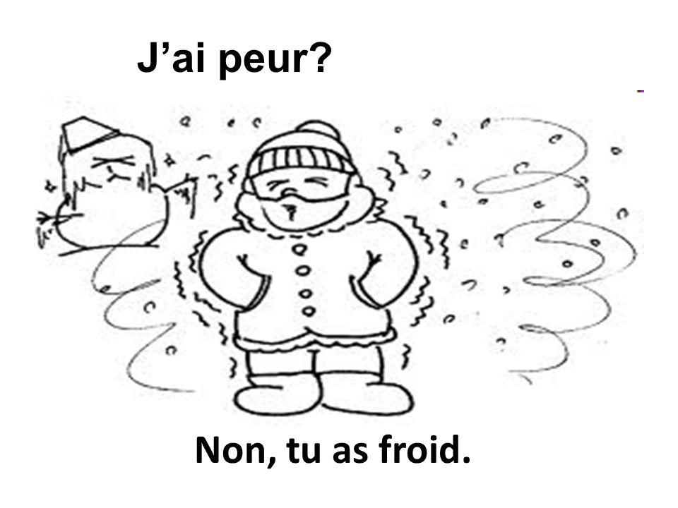 Non, tu as froid. Jai peur?