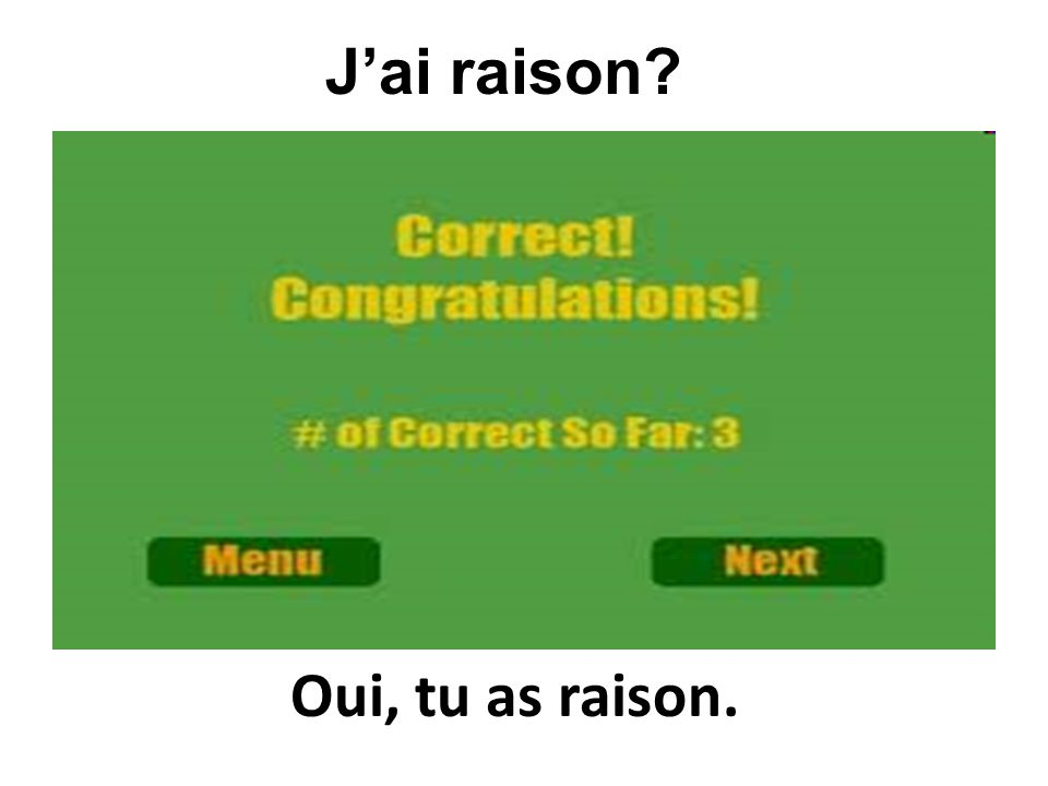 Oui, tu as raison. Jai raison?