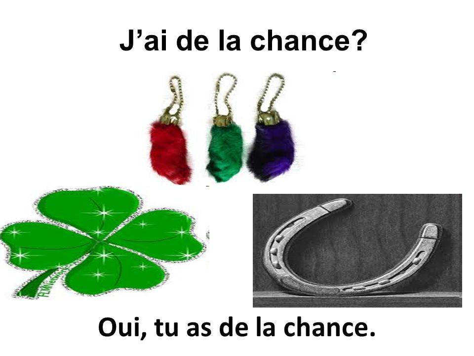 Oui, tu as de la chance. Jai de la chance?