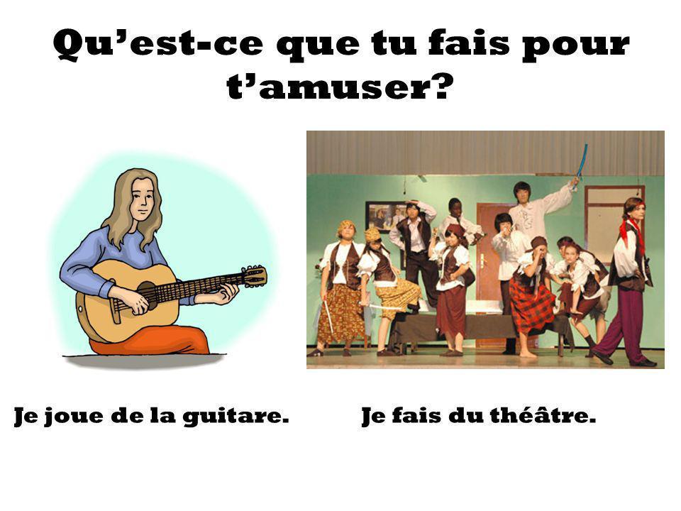 Quest-ce que tu fais pour tamuser? Je joue de la guitare.Je fais du théâtre.