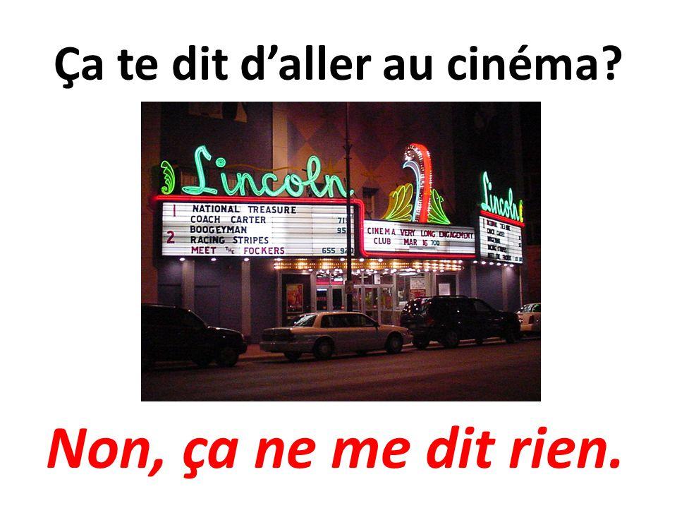 Ça te dit daller au cinéma? Non, ça ne me dit rien.