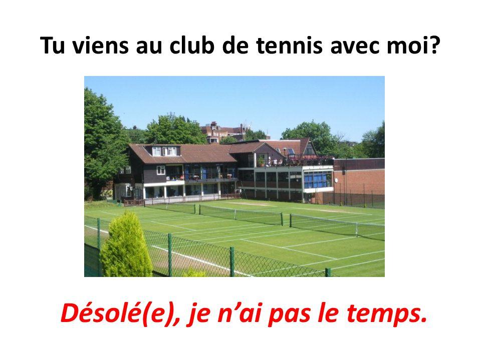 Tu viens au club de tennis avec moi? Désolé(e), je nai pas le temps.