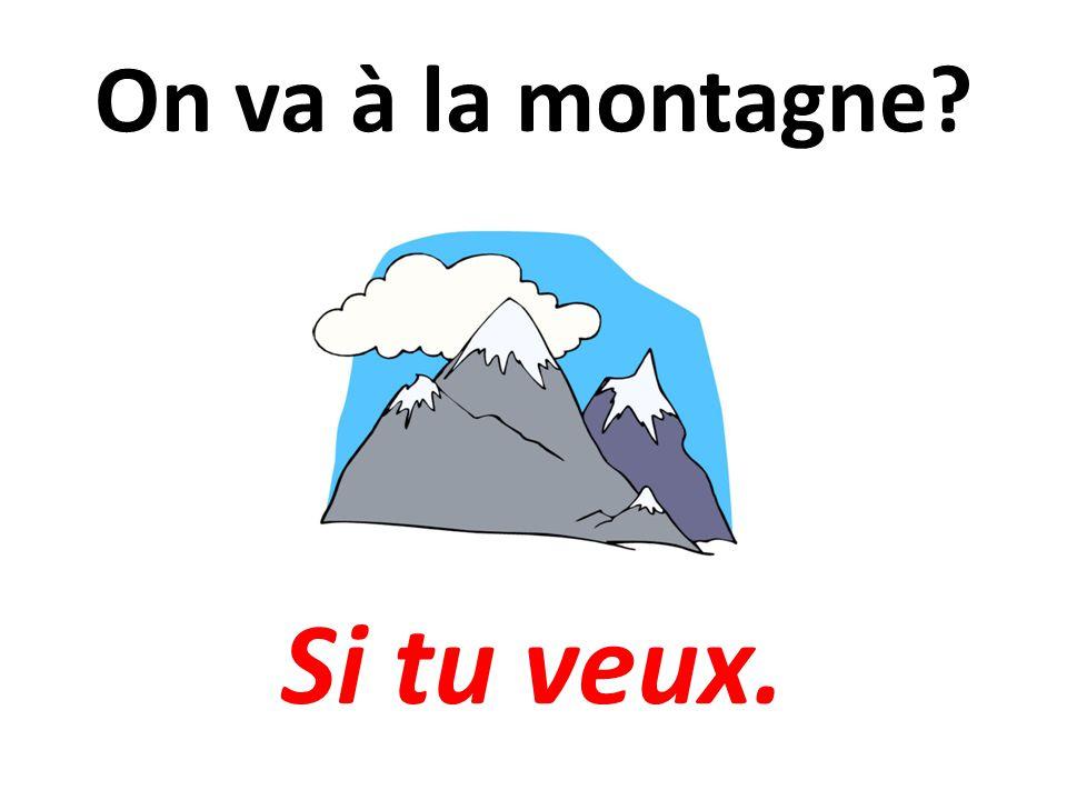 On va à la montagne? Si tu veux.