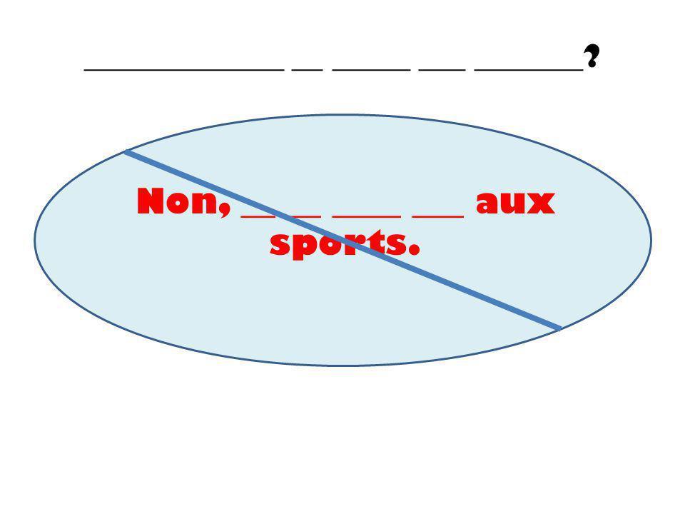 _____________ __ _____ ___ _______? Non, __ __ ____ ___ aux sports.