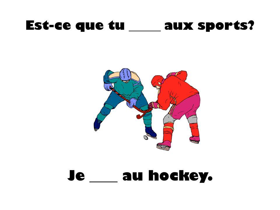 Est-ce que tu _____ aux sports? Je ____ au hockey.