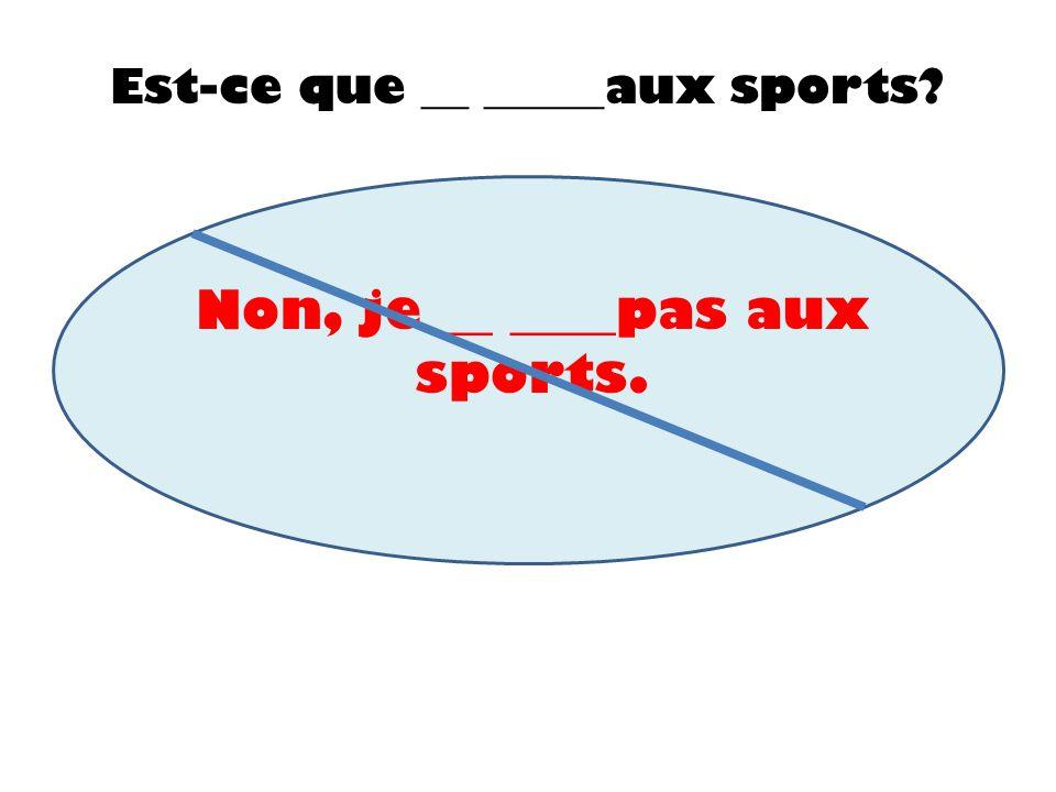 Est-ce que __ _____aux sports? Non, je __ ____pas aux sports.