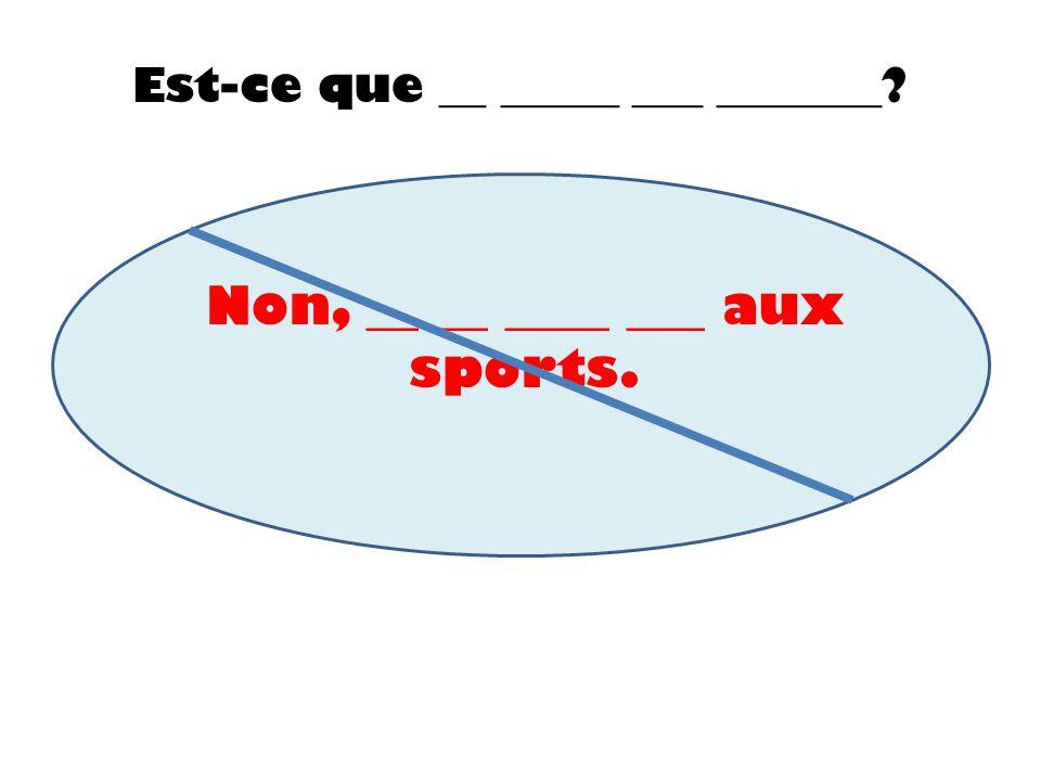 Est-ce que __ _____ ___ _______? Non, __ __ ____ ___ aux sports.