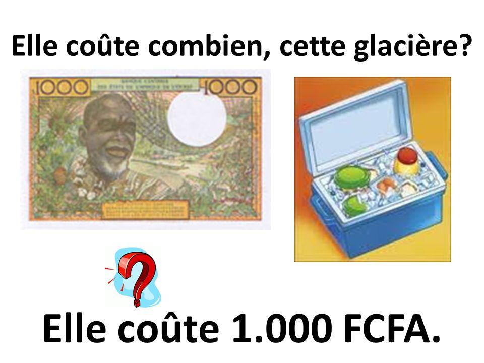 Elle coûte combien, cette glacière? Elle coûte 1.000 FCFA.