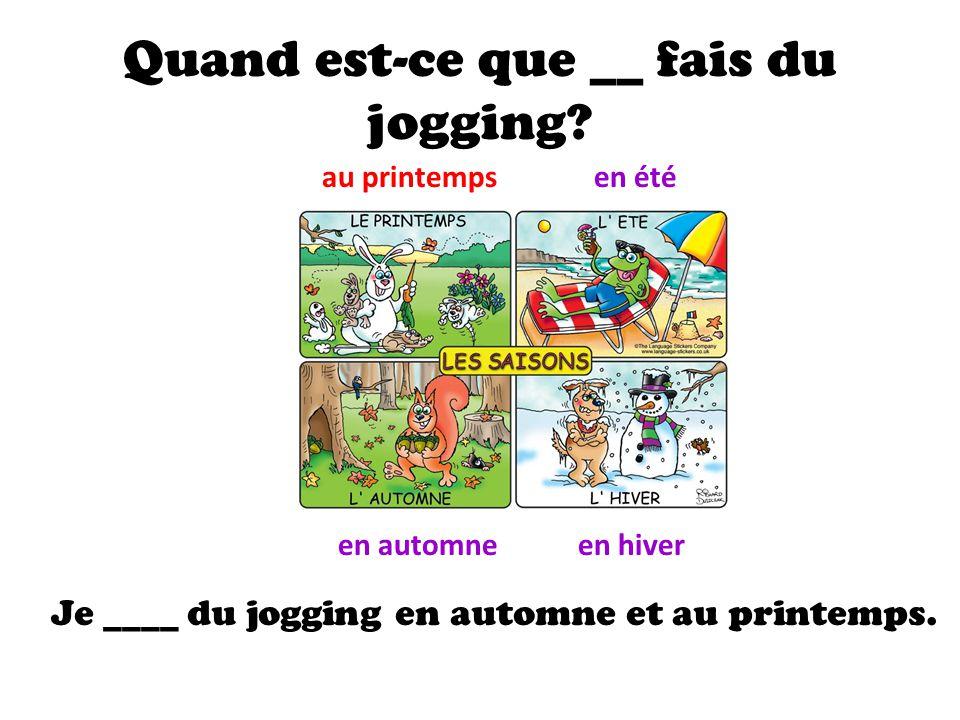 Quand est-ce que __ fais du jogging.