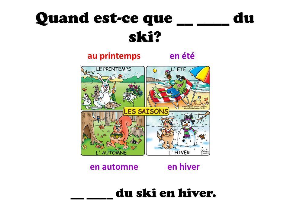 Quand est-ce que __ ____ du ski? au printempsen été en automneen hiver __ ____ du ski en hiver.