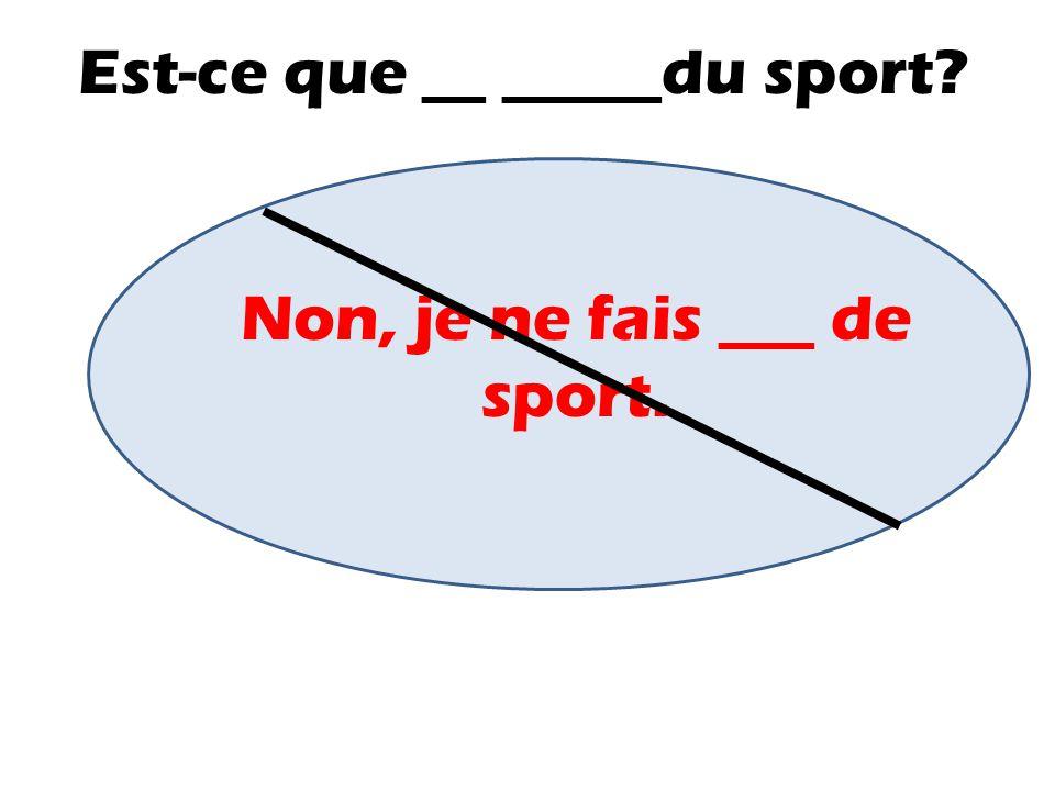 Est-ce que __ _____du sport? Non, je ne fais ___ de sport.