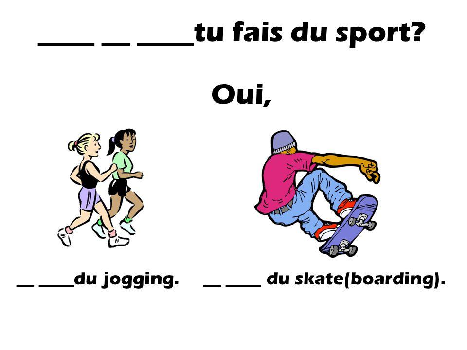 ____ __ ____tu fais du sport? Oui, __ ____du jogging.__ ____ du skate(boarding).