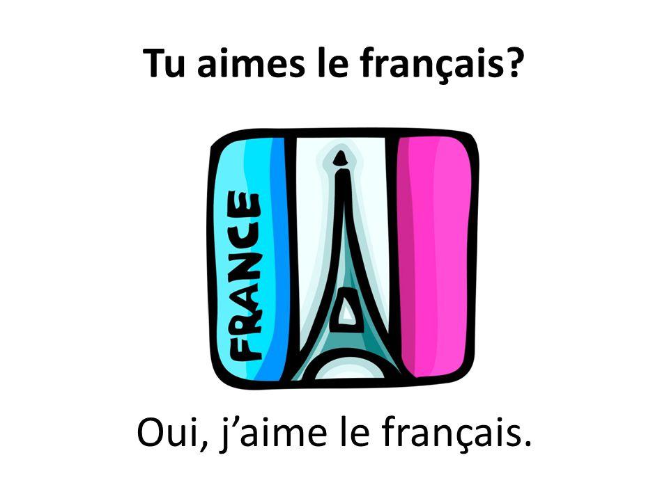 Tu aimes le français? Oui, jaime le français.