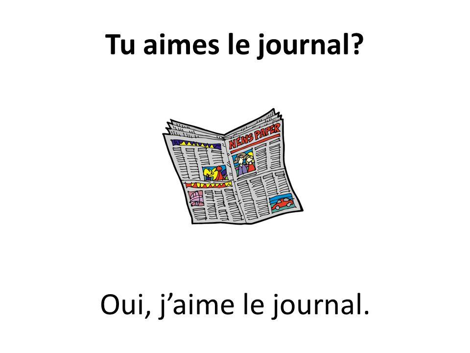Tu aimes le journal? Oui, jaime le journal.