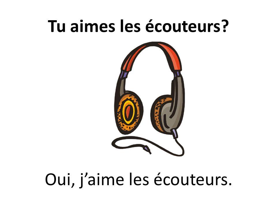 Tu aimes les écouteurs? Oui, jaime les écouteurs.