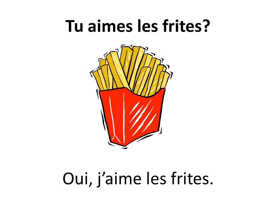 Tu aimes les frites? Oui, jaime les frites.