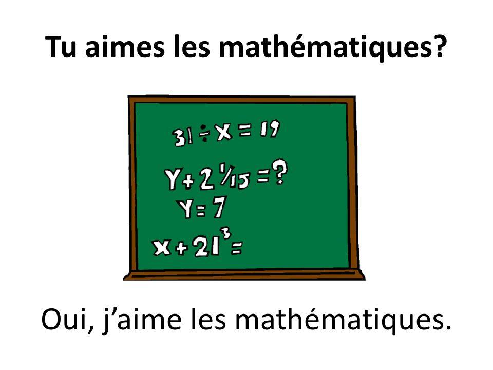 Tu aimes les mathématiques? Oui, jaime les mathématiques.