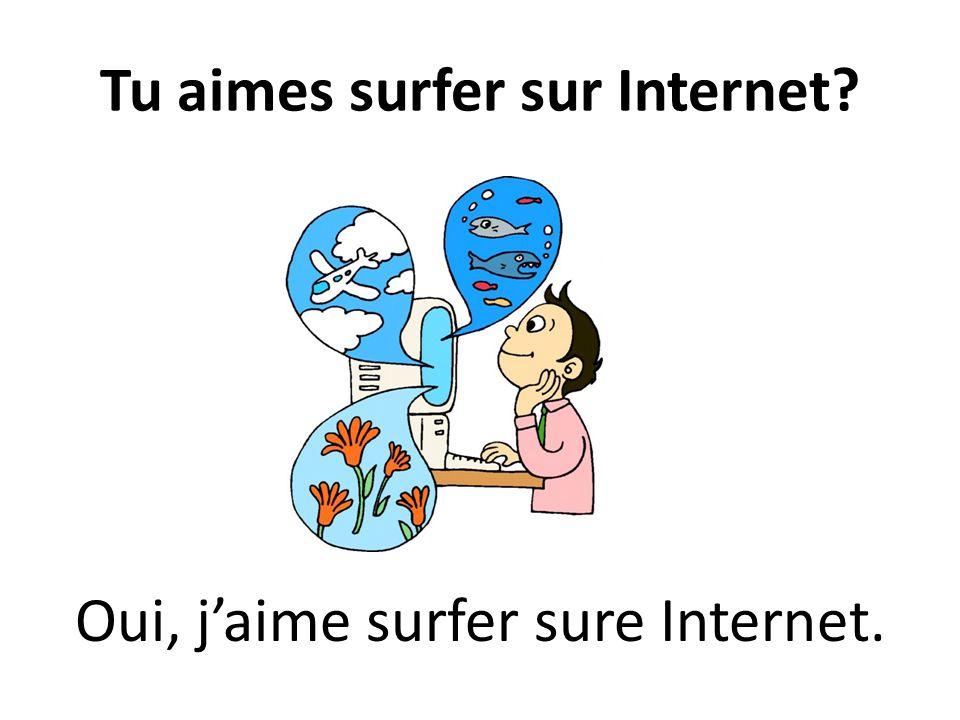 Tu aimes surfer sur Internet? Oui, jaime surfer sure Internet.