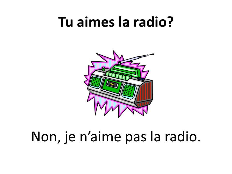 Tu aimes la radio? Non, je naime pas la radio.