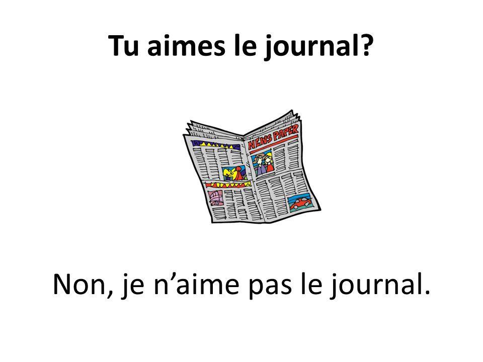 Tu aimes le journal? Non, je naime pas le journal.