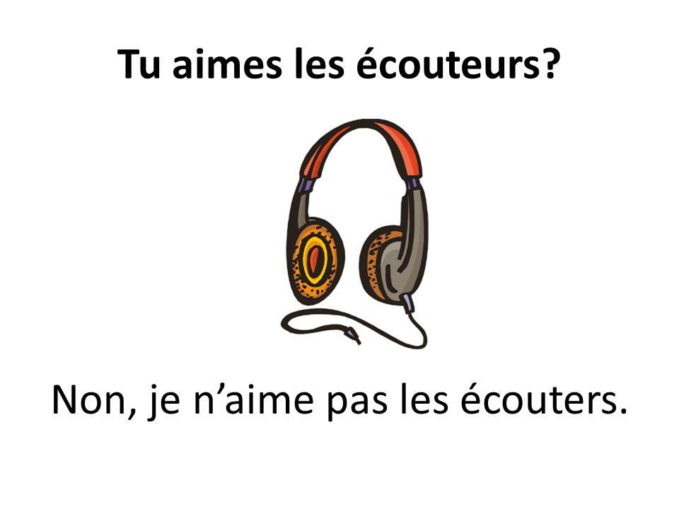 Tu aimes les écouteurs? Non, je naime pas les écouters.