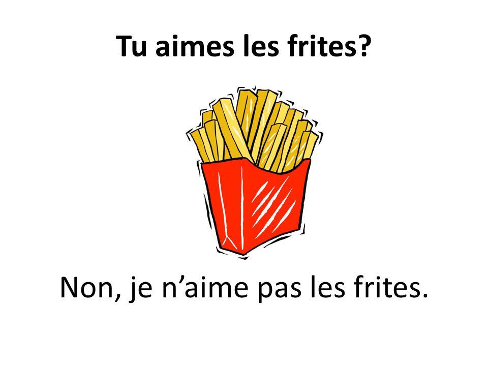 Tu aimes les frites? Non, je naime pas les frites.