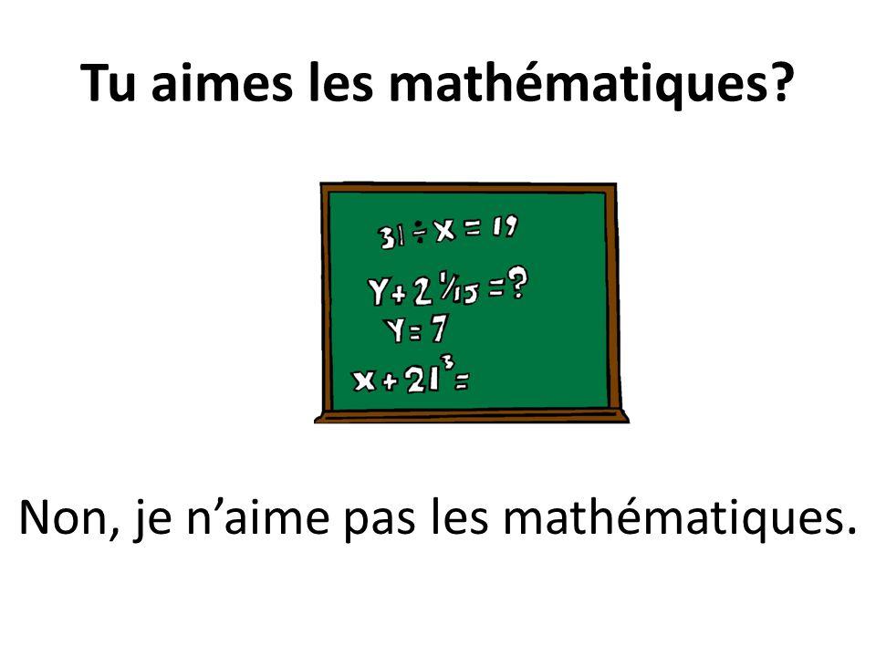 Tu aimes les mathématiques? Non, je naime pas les mathématiques.