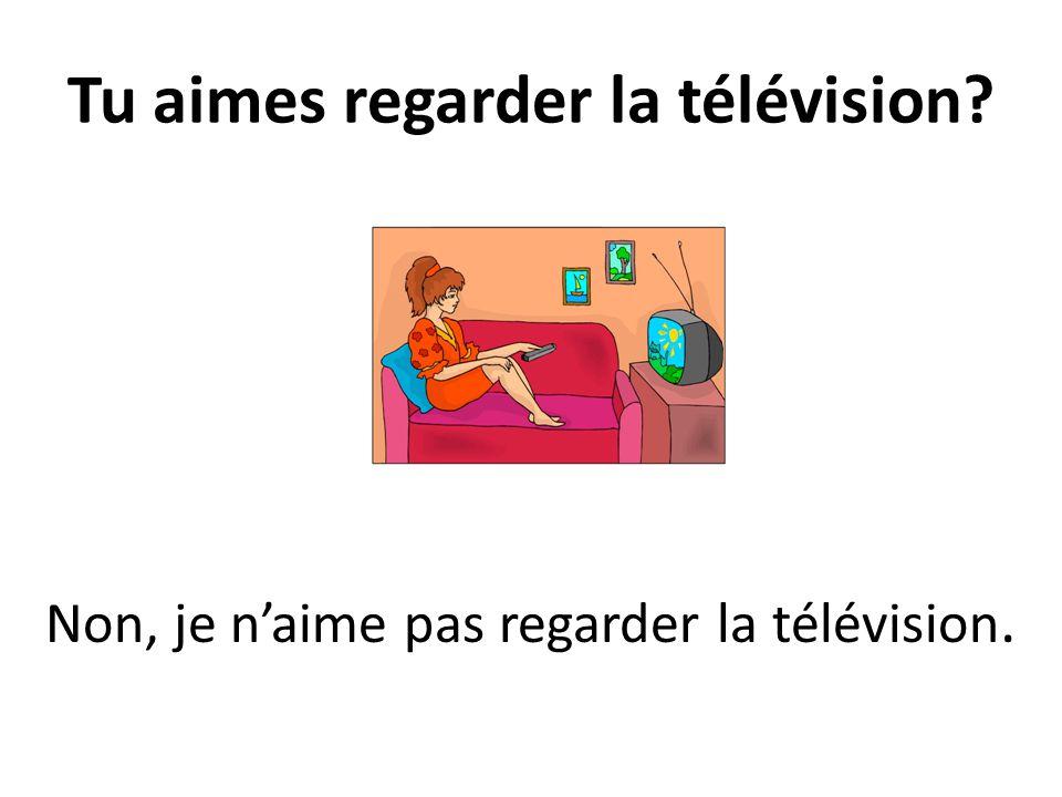 Tu aimes regarder la télévision? Non, je naime pas regarder la télévision.