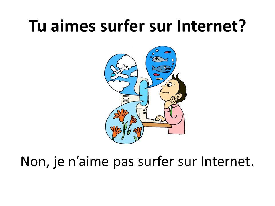 Tu aimes surfer sur Internet? Non, je naime pas surfer sur Internet.
