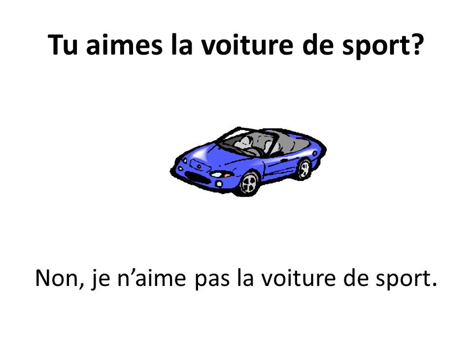 Tu aimes la voiture de sport? Non, je naime pas la voiture de sport.