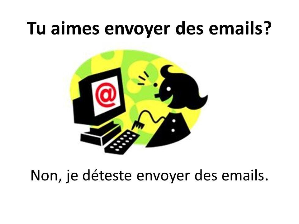 Tu aimes envoyer des emails? Non, je déteste envoyer des emails.