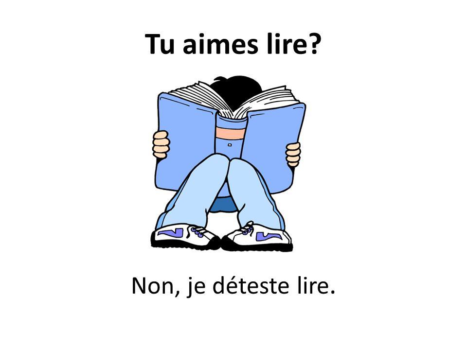Tu aimes lire? Non, je déteste lire.