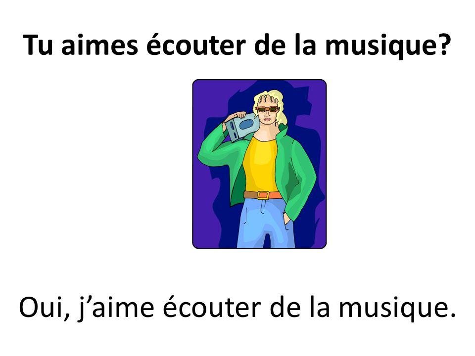 Tu aimes écouter de la musique? Oui, jaime écouter de la musique.