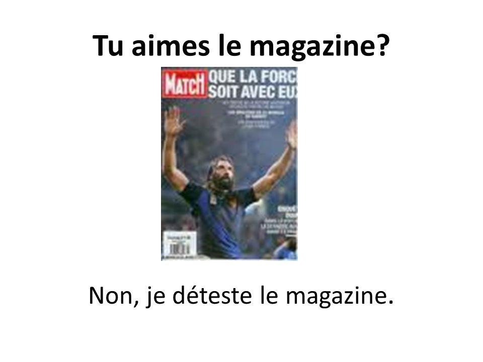 Tu aimes le magazine? Non, je déteste le magazine.
